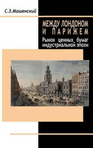 Обложка книги «Между Лондоном и Парижем. Рынок ценных бумаг индустриальной эпохи» С. З. Мошенского