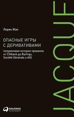 Обложка русскоязычного издания книги «Опасные игры с деривативами. Полувековая история провалов от Citibank до Barings, Societe Generale и AIG»